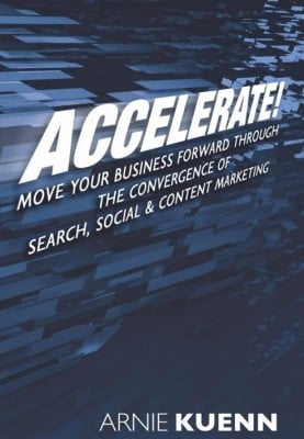 Accelerate  Move Your Business Forward Through the Convergence of Search Social Content Marketing 9781456479992  Arnie Kuenn  Books e1313189441621 Accelerate the Convergence of Social, Search, and Content