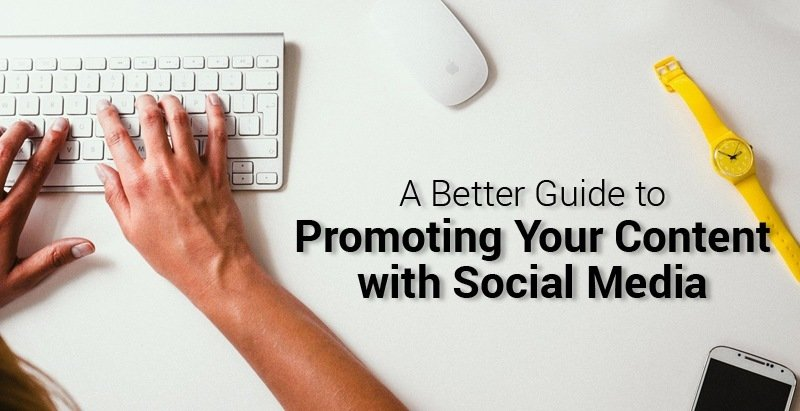 A Better Guide to Promoting Your Content with Social Media