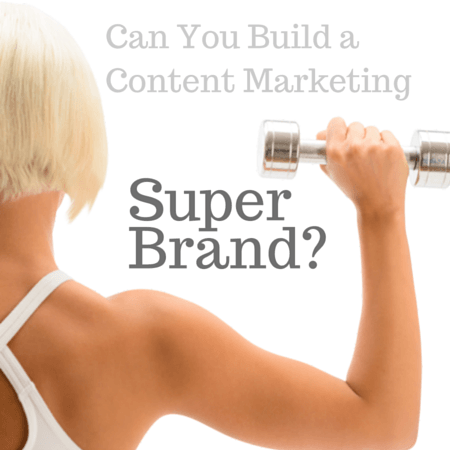 Can You Build a Content Marketing Can You Build a Content Marketing Super Brand
