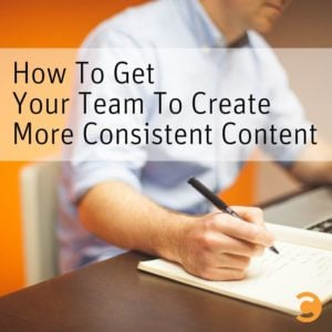 How To Get Your Team To Create More Consistent Content