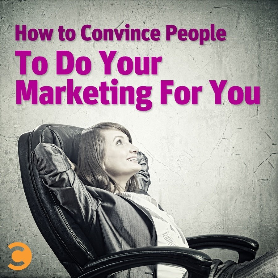 How to Convince People to Do Your Marketing For You