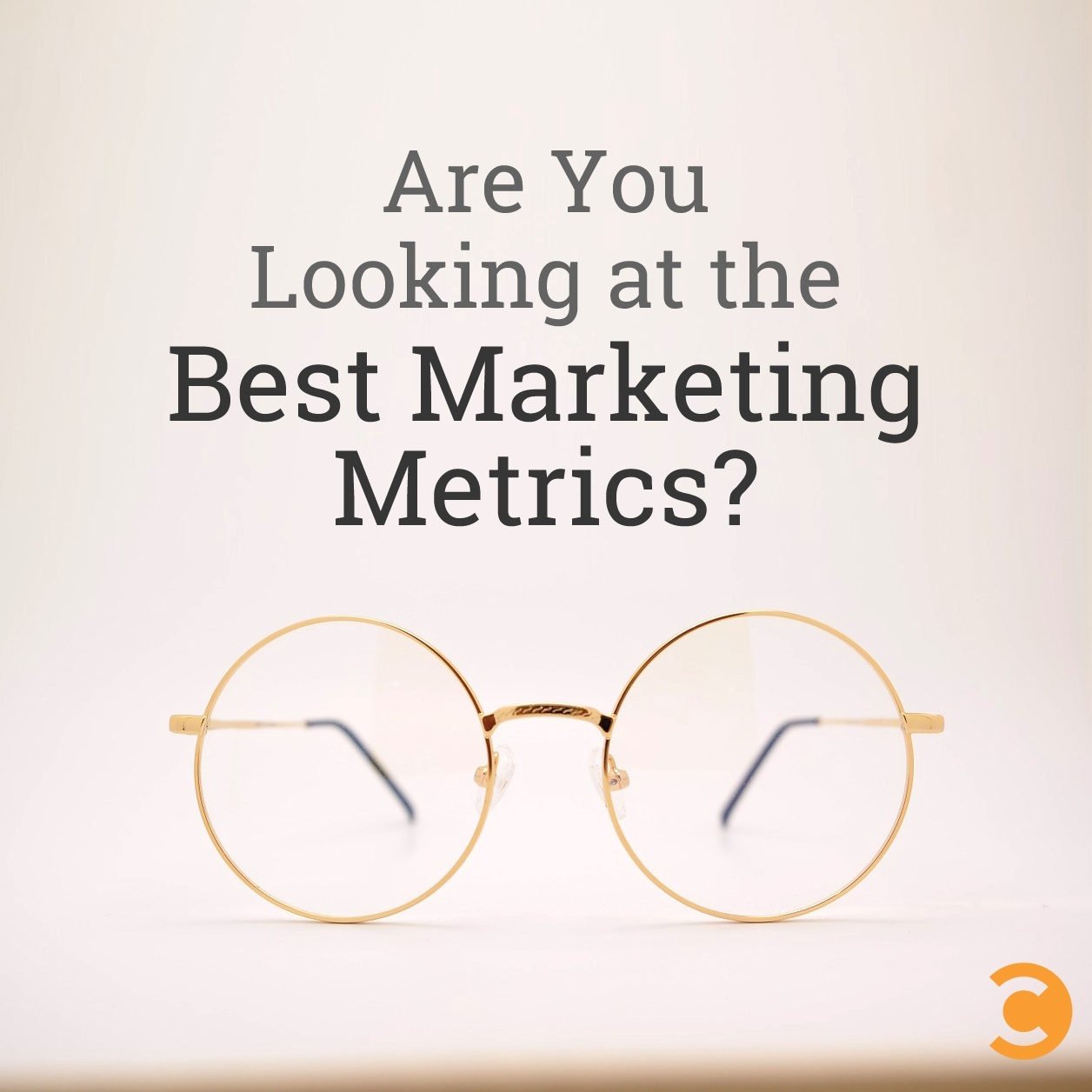 Are You Looking at the Best Marketing Metrics?