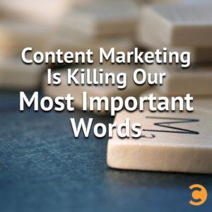 Content Marketing is Killing Our Most Important Words