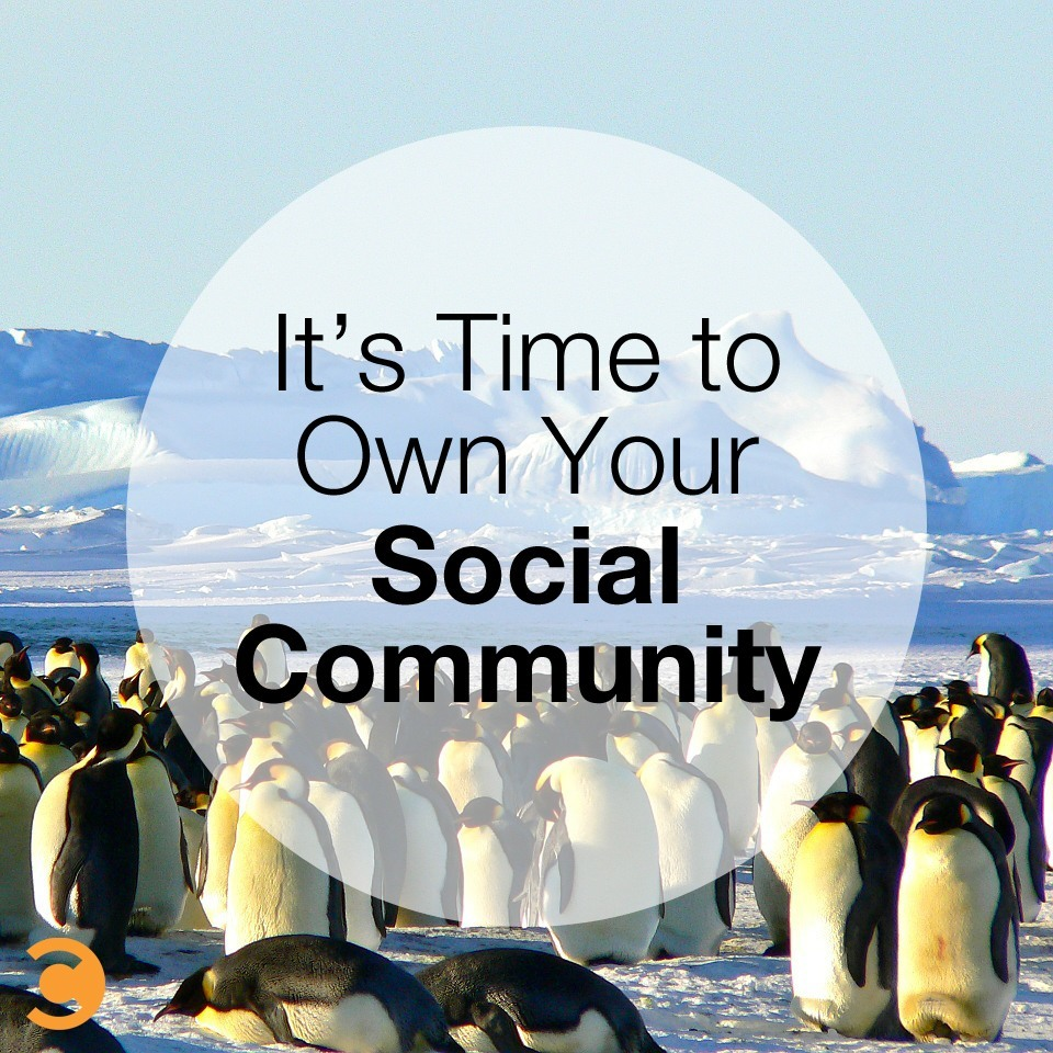 It's Time to Own Your Social Community