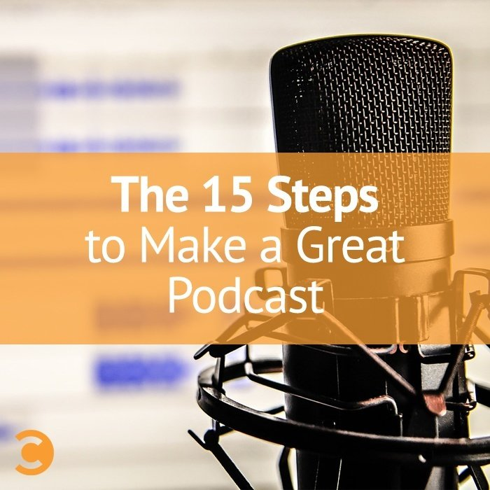 The 15 Steps to Make a Great Podcast