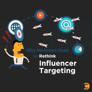 Why Marketers Need to Rethink Influencer Targeting