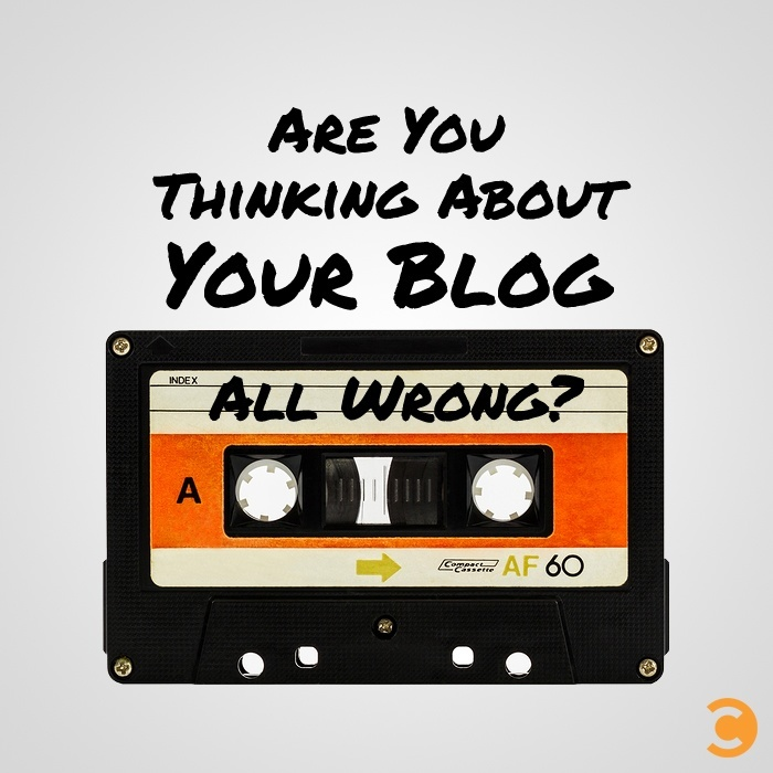 Are You Thinking About Your Blog All Wrong?