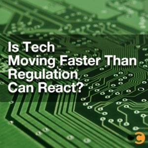 Is Tech Moving Faster Than Regulation Can React?