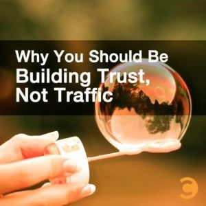 Why You Should Be Building Trust, Not Traffic