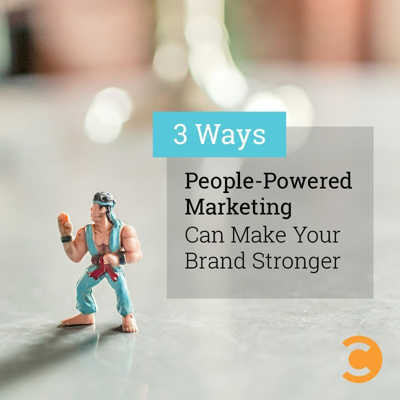 3 Ways People-Powered Marketing Can Make Your Brand Stronger