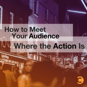 How to Meet Your Audience Where the Action Is