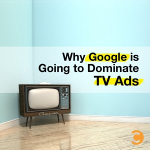 Why Google is Going to Dominate TV Ads