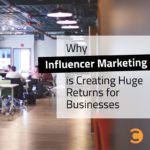 Why Influencer Marketing is Creating Huge Returns for Businesses