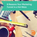 8 Reasons Your Marketing Funnel is a Hot Mess