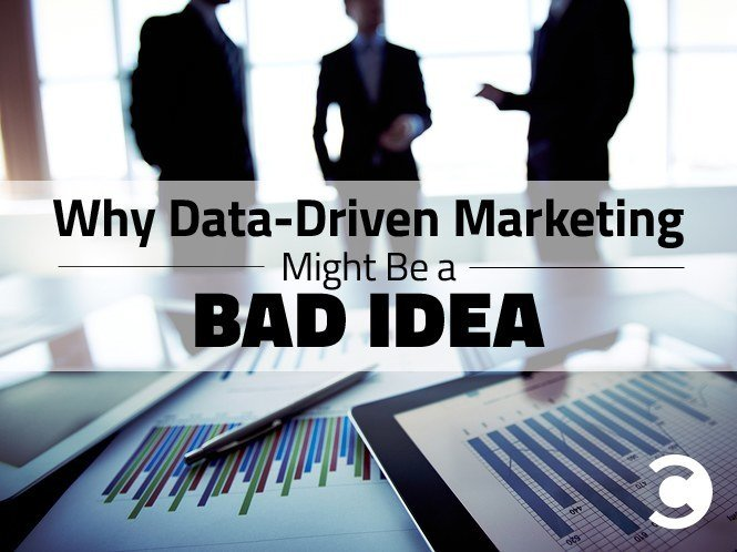 Why Data-Driven Marketing Might Be a Bad Idea
