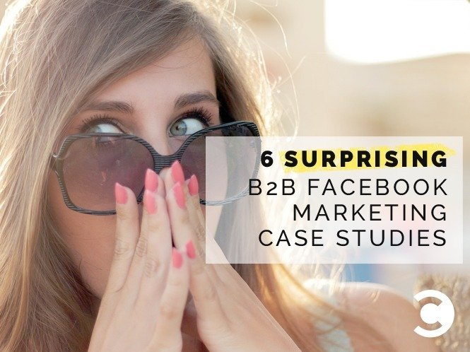6 Surprising B2B Facebook Marketing Case Studies
