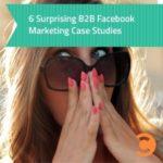 6 Surprising B2B Facebook Marketing Case Studies