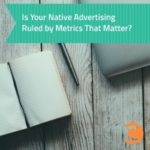 Is Your Native Advertising Ruled by Metrics That Matter
