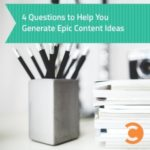 4 Questions to Help You Generate Epic Content Ideas