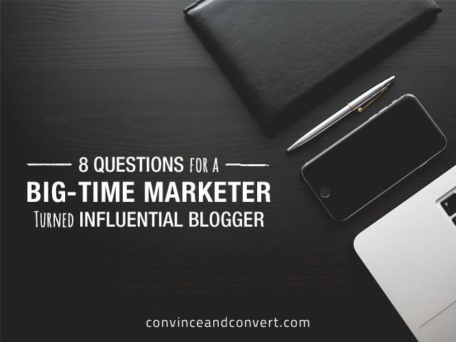 8 Questions for a Big-Time Marketer Turned Influential Blogger