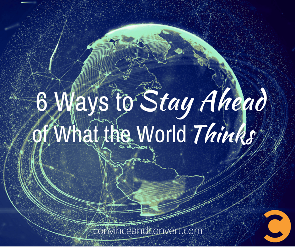 6 Ways to Stay Ahead of What the World Thinks