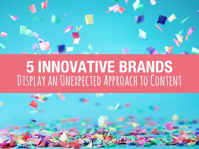5 Innovative Brands Display an Unexpected Approach to Content