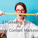 3 Marketing Metrics for Savvy Content Marketers
