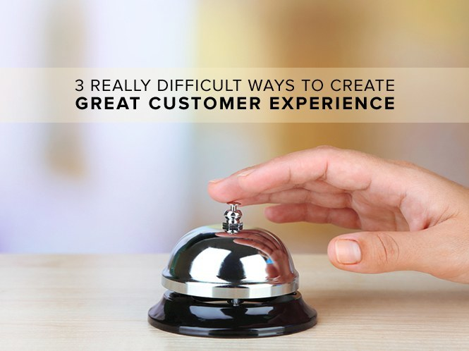 3 Really Difficult Ways to Create Great Customer Experience