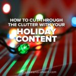 How to Cut Through the Clutter With Your Holiday Content