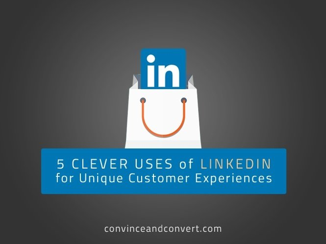 5 Clever Uses of LinkedIn for Unique Customer Experiences