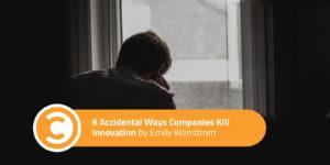 6 Accidental Ways Companies Kill Innovation