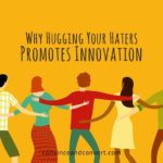 Why Hugging Your Haters Promotes Innovation