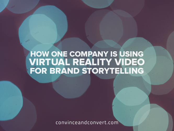 How One Company Is Using Virtual Reality Video For Brand Storytelling