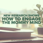 New Research Shows How to Engage the Mommy Mind