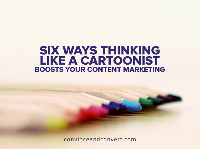 Six Ways Thinking Like a Cartoonists Boosts Your Content Marketing