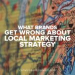 What Brands Get Wrong About Local Marketing Strategy