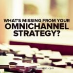 What's Missing From Your Omnichannel Strategy?