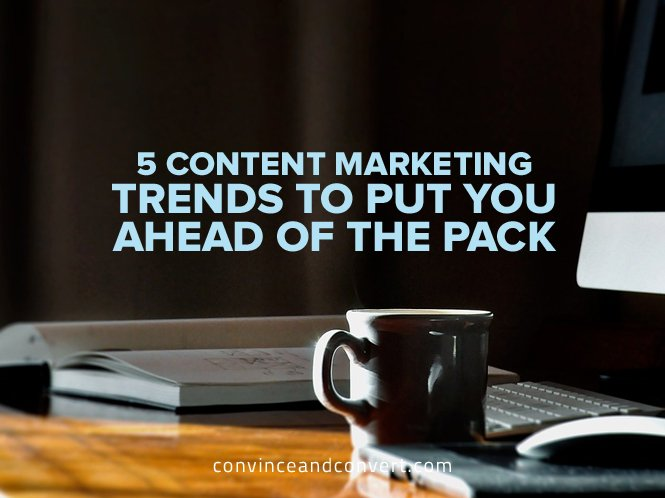 5 Content Marketing Trends to Put You Ahead of the Pack