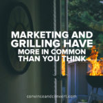 Marketing and Grilling Have More In Common Than You Think