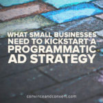 What Small Businesses Need to Kickstart a Programmatic Ad Strategy