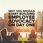 Why You Should Start Building Employee Advocacy on Day One