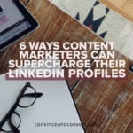 6 Ways Content Marketers Can Supercharge Their LinkedIn Profiles