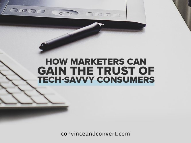 How Marketers Can Gain the Trust of Tech-Savvy Consumers