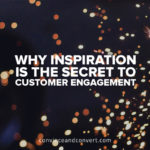 Why Inspiration is the Secret to Customer Engagement