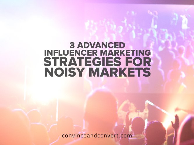3 Advanced Influencer Marketing Strategies for Noisy Markets