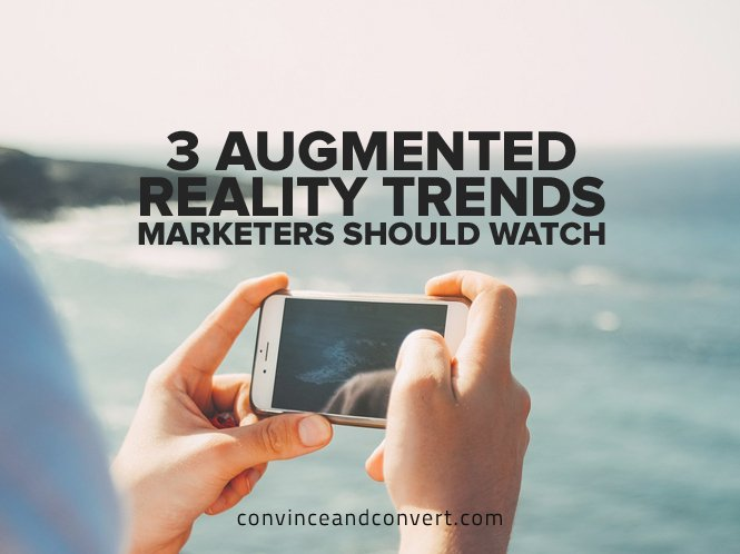 3 Augmented Reality Trends Marketers Should Watch