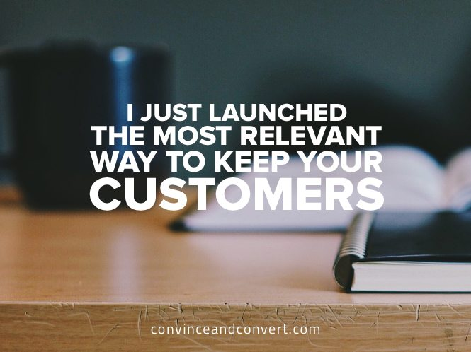 I Just Launched the Most Relevant Way to Keep Your Customers