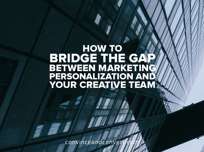 How to Bridge the Gap Between Marketing Personalization and Your Creative Team