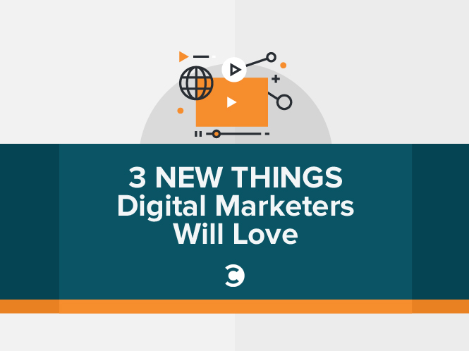 3 New Things Digital Marketers Will Love