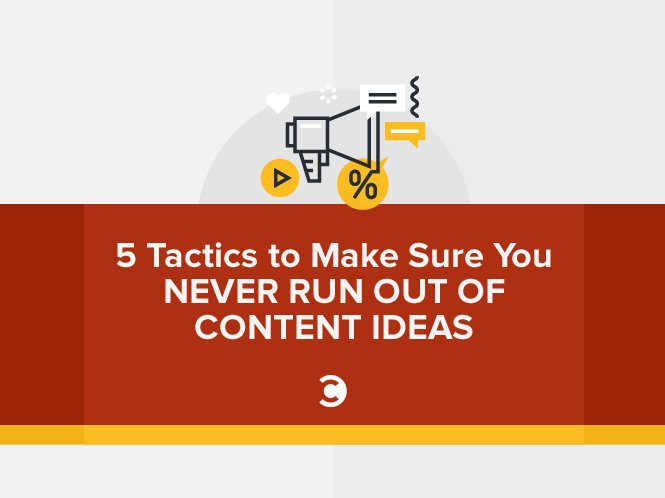 5 Tactics to Make Sure You Never Run Out of Content Ideas